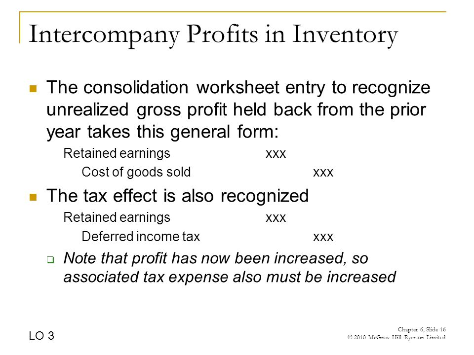 Intercompany Profits in Inventory The consolidation worksheet entry to recognize unrealized gross profit held back from the prior year takes this general form: Retained earningsxxx Cost of goods soldxxx The tax effect is also recognized Retained earnings xxx Deferred income taxxxx  Note that profit has now been increased, so associated tax expense also must be increased LO 3 Chapter 6, Slide 16 © 2010 McGraw-Hill Ryerson Limited
