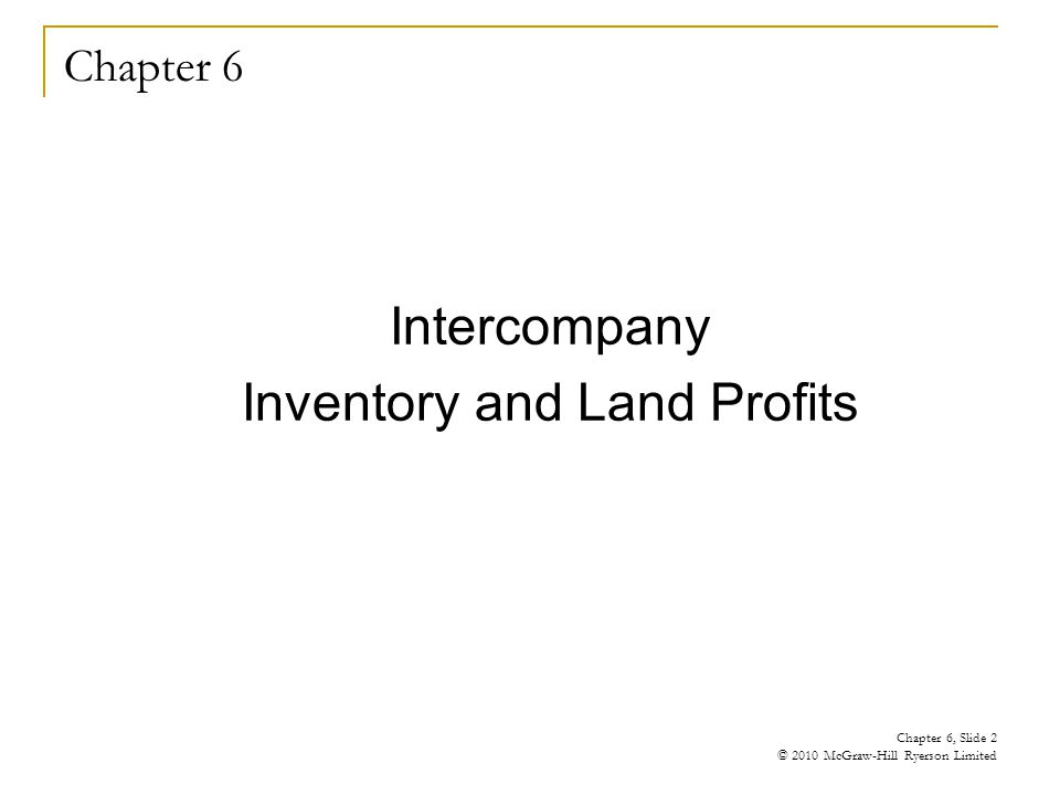 Chapter 6 Intercompany Inventory and Land Profits Chapter 6, Slide 2 © 2010 McGraw-Hill Ryerson Limited