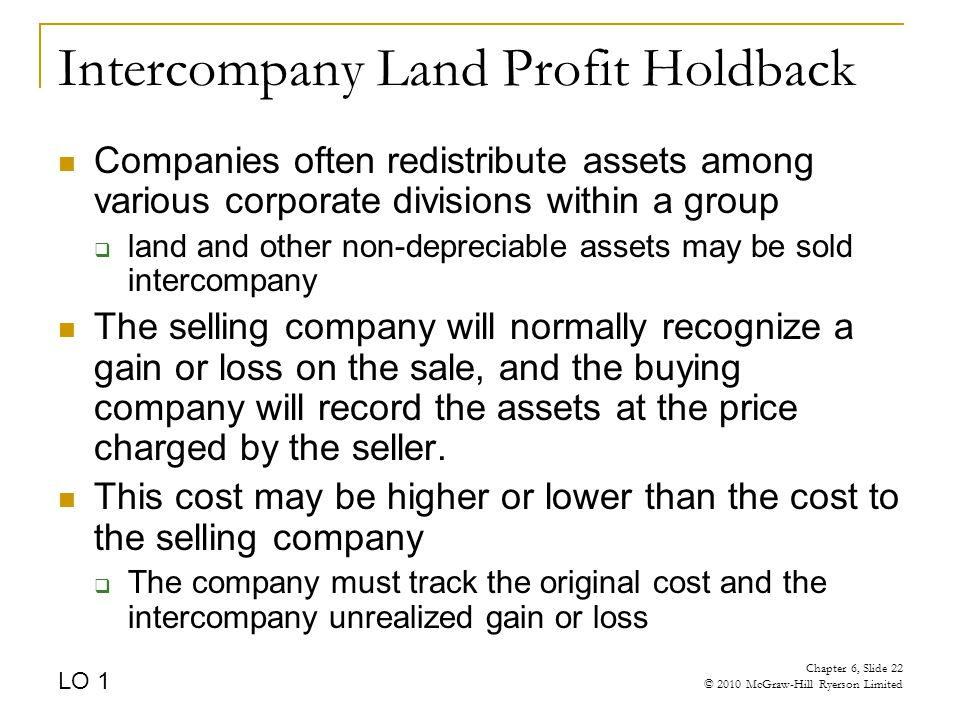 Intercompany Land Profit Holdback Companies often redistribute assets among various corporate divisions within a group  land and other non-depreciable assets may be sold intercompany The selling company will normally recognize a gain or loss on the sale, and the buying company will record the assets at the price charged by the seller.