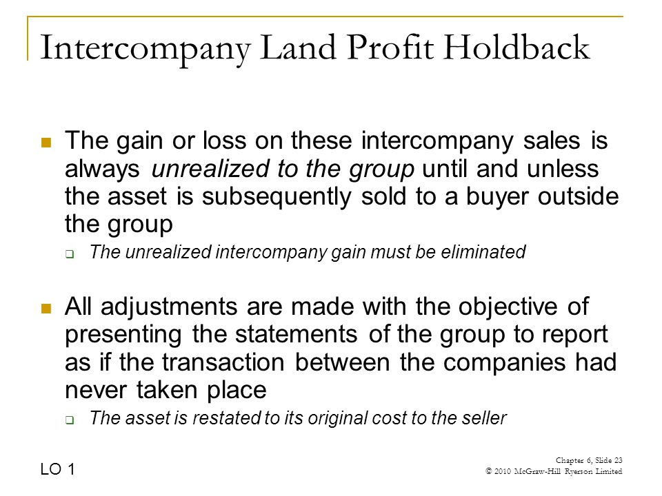 Intercompany Land Profit Holdback The gain or loss on these intercompany sales is always unrealized to the group until and unless the asset is subsequently sold to a buyer outside the group  The unrealized intercompany gain must be eliminated All adjustments are made with the objective of presenting the statements of the group to report as if the transaction between the companies had never taken place  The asset is restated to its original cost to the seller LO 1 Chapter 6, Slide 23 © 2010 McGraw-Hill Ryerson Limited