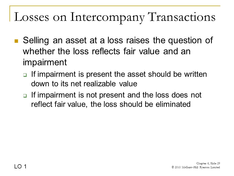 Losses on Intercompany Transactions Selling an asset at a loss raises the question of whether the loss reflects fair value and an impairment  If impairment is present the asset should be written down to its net realizable value  If impairment is not present and the loss does not reflect fair value, the loss should be eliminated LO 1 Chapter 6, Slide 29 © 2010 McGraw-Hill Ryerson Limited
