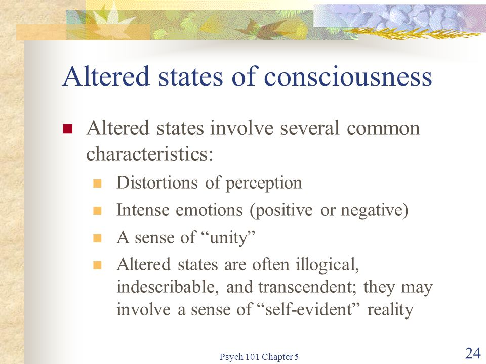 Psych 101 Chapter 5 24 Altered states of consciousness Altered states involve several common characteristics: Distortions of perception Intense emotions (positive or negative) A sense of unity Altered states are often illogical, indescribable, and transcendent; they may involve a sense of self-evident reality