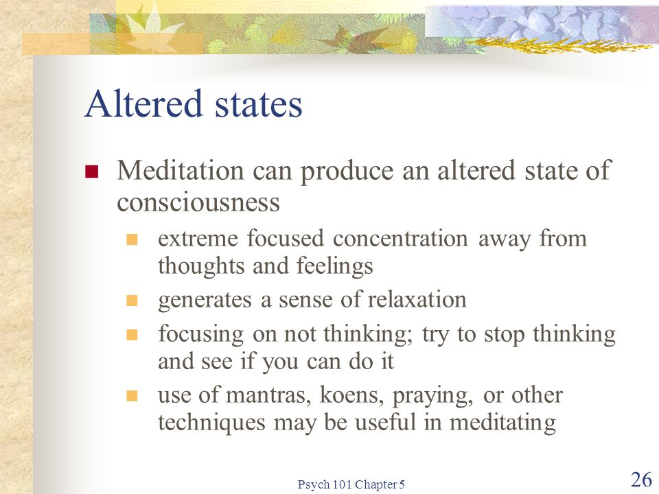 Psych 101 Chapter 5 26 Altered states Meditation can produce an altered state of consciousness extreme focused concentration away from thoughts and feelings generates a sense of relaxation focusing on not thinking; try to stop thinking and see if you can do it use of mantras, koens, praying, or other techniques may be useful in meditating