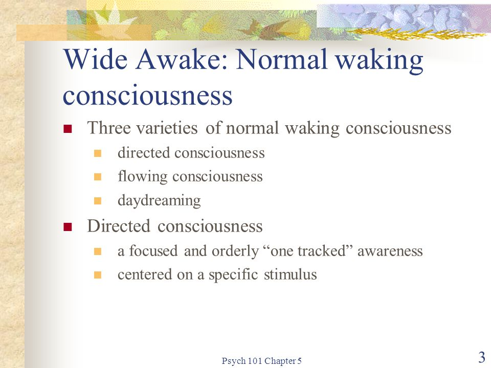 Psych 101 Chapter 5 3 Wide Awake: Normal waking consciousness Three varieties of normal waking consciousness directed consciousness flowing consciousness daydreaming Directed consciousness a focused and orderly one tracked awareness centered on a specific stimulus