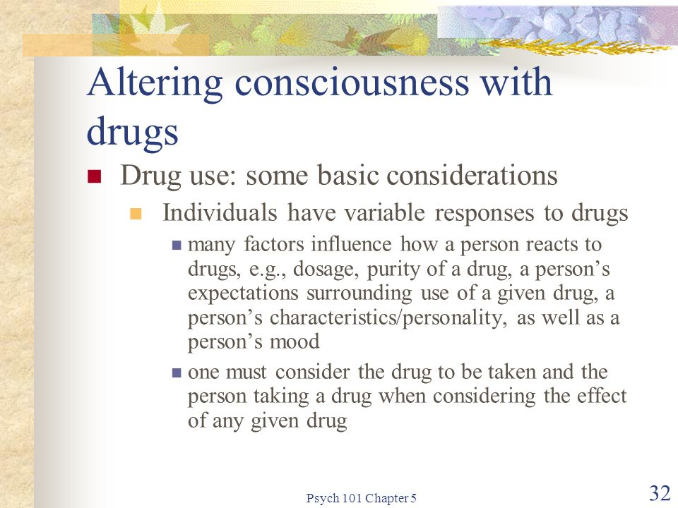 Psych 101 Chapter 5 32 Altering consciousness with drugs Drug use: some basic considerations Individuals have variable responses to drugs many factors influence how a person reacts to drugs, e.g., dosage, purity of a drug, a person's expectations surrounding use of a given drug, a person's characteristics/personality, as well as a person's mood one must consider the drug to be taken and the person taking a drug when considering the effect of any given drug