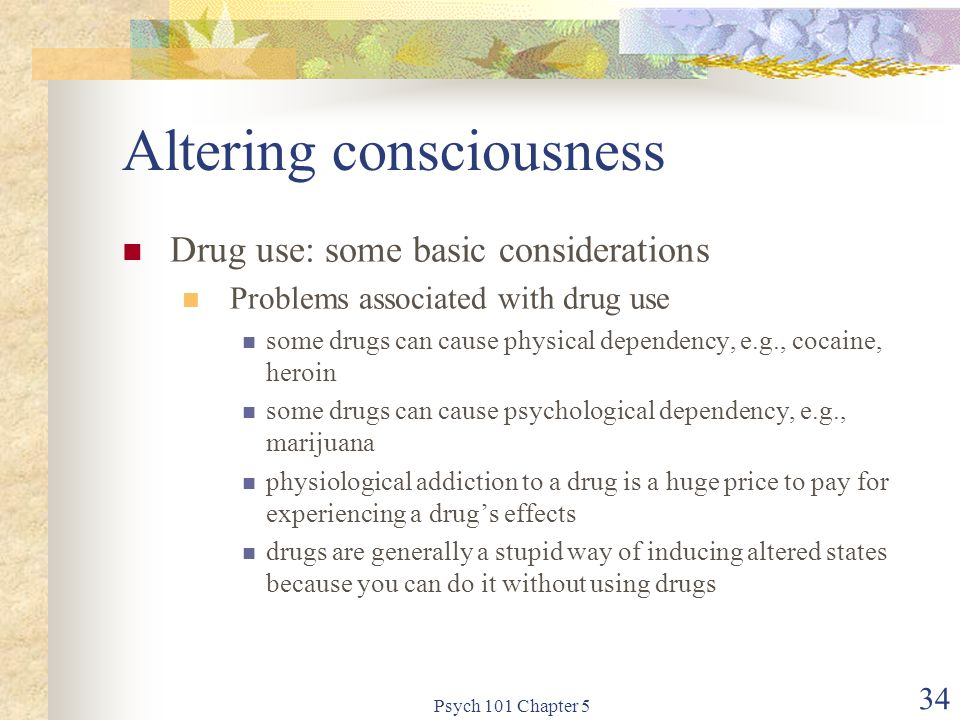 Psych 101 Chapter 5 34 Altering consciousness Drug use: some basic considerations Problems associated with drug use some drugs can cause physical dependency, e.g., cocaine, heroin some drugs can cause psychological dependency, e.g., marijuana physiological addiction to a drug is a huge price to pay for experiencing a drug's effects drugs are generally a stupid way of inducing altered states because you can do it without using drugs