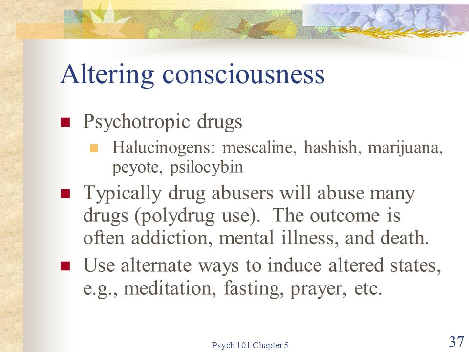 Psych 101 Chapter 5 37 Altering consciousness Psychotropic drugs Halucinogens: mescaline, hashish, marijuana, peyote, psilocybin Typically drug abusers will abuse many drugs (polydrug use).