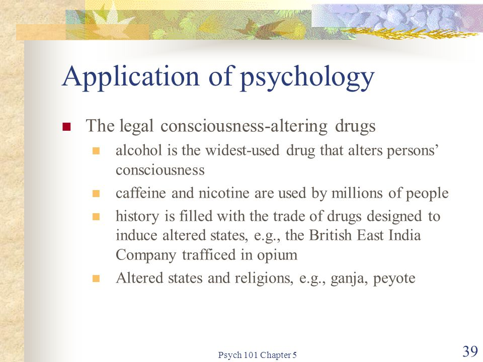 Psych 101 Chapter 5 39 Application of psychology The legal consciousness-altering drugs alcohol is the widest-used drug that alters persons' consciousness caffeine and nicotine are used by millions of people history is filled with the trade of drugs designed to induce altered states, e.g., the British East India Company trafficed in opium Altered states and religions, e.g., ganja, peyote