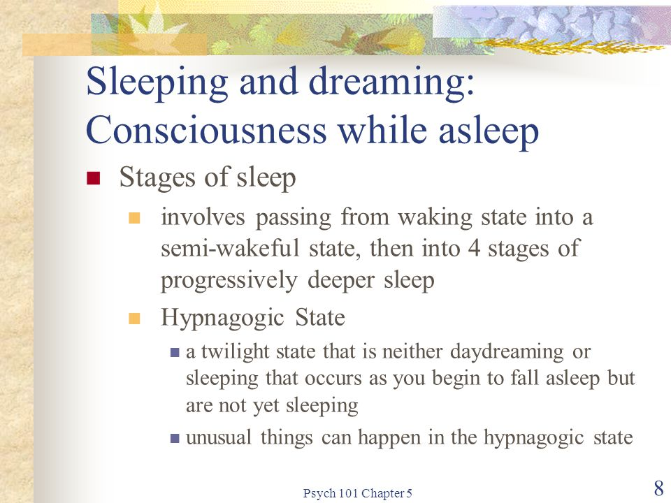Psych 101 Chapter 5 8 Sleeping and dreaming: Consciousness while asleep Stages of sleep involves passing from waking state into a semi-wakeful state, then into 4 stages of progressively deeper sleep Hypnagogic State a twilight state that is neither daydreaming or sleeping that occurs as you begin to fall asleep but are not yet sleeping unusual things can happen in the hypnagogic state