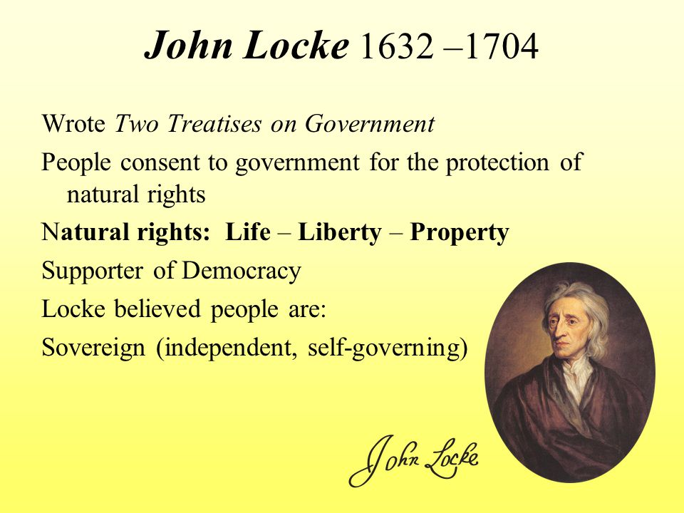 John Locke 1632 –1704 Wrote Two Treatises on Government People consent to government for the protection of natural rights Natural rights: Life – Liberty – Property Supporter of Democracy Locke believed people are: Sovereign (independent, self-governing)