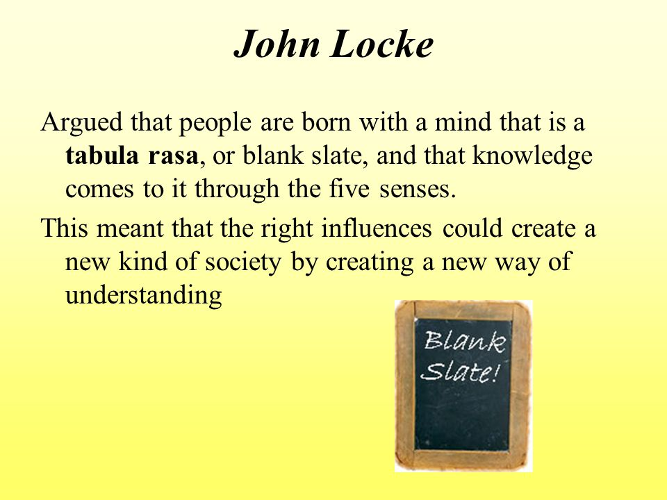 John Locke Argued that people are born with a mind that is a tabula rasa, or blank slate, and that knowledge comes to it through the five senses.