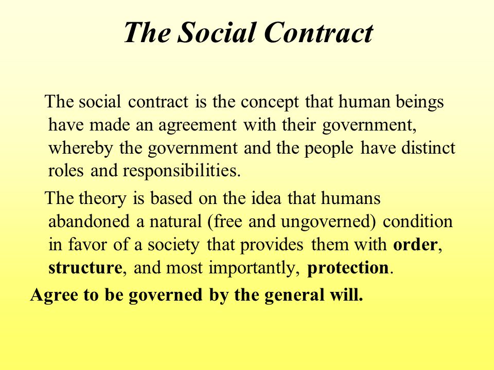 The Social Contract The social contract is the concept that human beings have made an agreement with their government, whereby the government and the people have distinct roles and responsibilities.