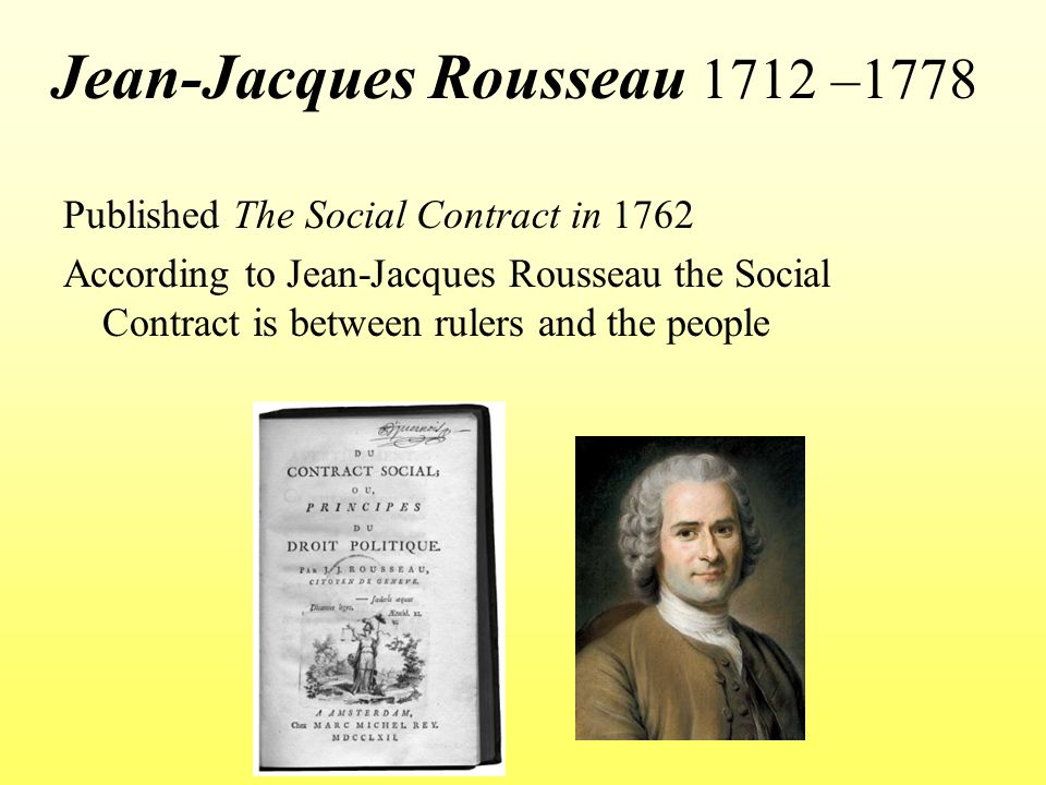 Jean-Jacques Rousseau 1712 –1778 Published The Social Contract in 1762 According to Jean-Jacques Rousseau the Social Contract is between rulers and th
