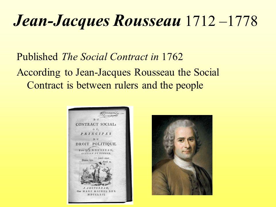 Jean-Jacques Rousseau 1712 –1778 Published The Social Contract in 1762 According to Jean-Jacques Rousseau the Social Contract is between rulers and the people