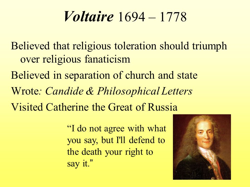Voltaire 1694 – 1778 Believed that religious toleration should triumph over religious fanaticism Believed in separation of church and state Wrote: Candide & Philosophical Letters Visited Catherine the Great of Russia I do not agree with what you say, but I ll defend to the death your right to say it.