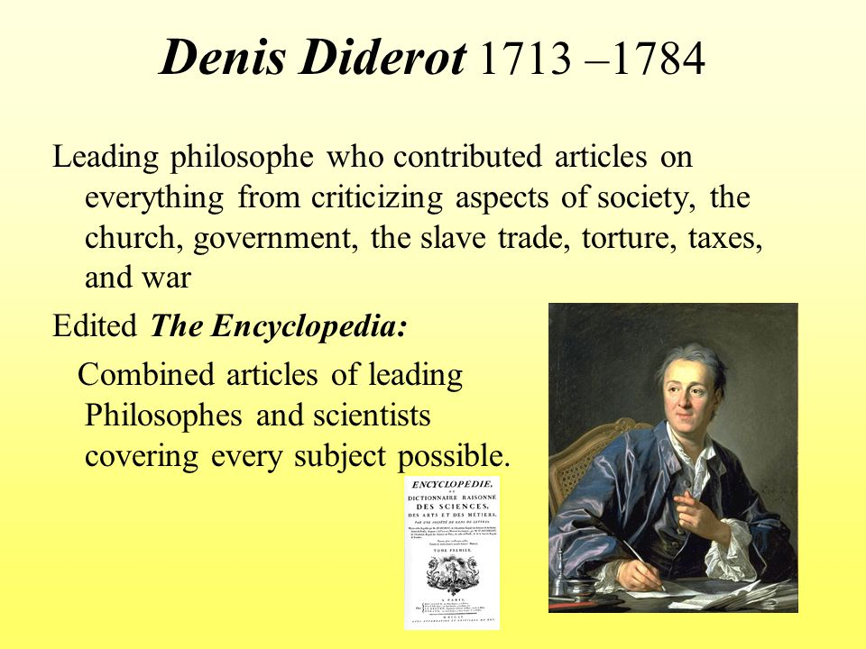 Denis Diderot 1713 –1784 Leading philosophe who contributed articles on everything from criticizing aspects of society, the church, government, the sl