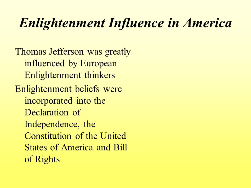Enlightenment Influence in America Thomas Jefferson was greatly influenced by European Enlightenment thinkers Enlightenment beliefs were incorporated into the Declaration of Independence, the Constitution of the United States of America and Bill of Rights