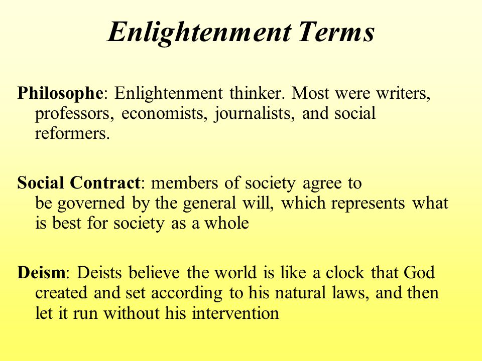 Enlightenment Terms Philosophe: Enlightenment thinker. Most were writers, professors, economists, journalists, and social reformers. Social Contract: