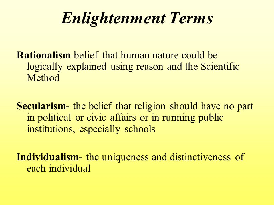 Enlightenment Terms Rationalism-belief that human nature could be logically explained using reason and the Scientific Method Secularism- the belief that religion should have no part in political or civic affairs or in running public institutions, especially schools Individualism- the uniqueness and distinctiveness of each individual