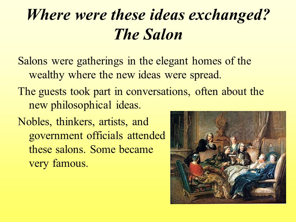 Where were these ideas exchanged? The Salon Salons were gatherings in the elegant homes of the wealthy where the new ideas were spread. The guests too