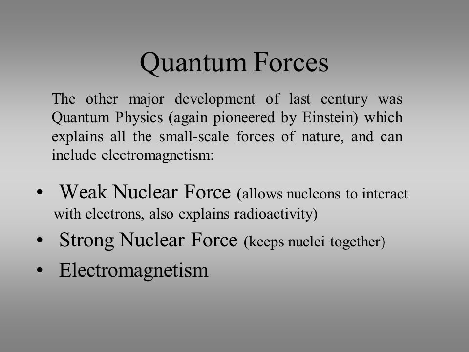 Quantum Forces Weak Nuclear Force (allows nucleons to interact with electrons, also explains radioactivity) Strong Nuclear Force (keeps nuclei together) Electromagnetism The other major development of last century was Quantum Physics (again pioneered by Einstein) which explains all the small-scale forces of nature, and can include electromagnetism: