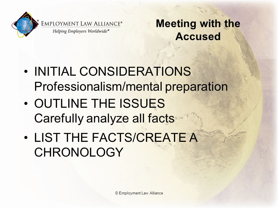 Meeting with the Accused INITIAL CONSIDERATIONS Professionalism/mental preparation OUTLINE THE ISSUES Carefully analyze all facts LIST THE FACTS/CREATE A CHRONOLOGY © Employment Law Alliance