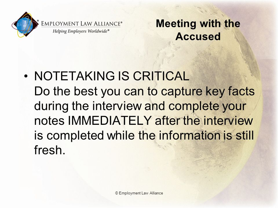 Meeting with the Accused NOTETAKING IS CRITICAL Do the best you can to capture key facts during the interview and complete your notes IMMEDIATELY after the interview is completed while the information is still fresh.