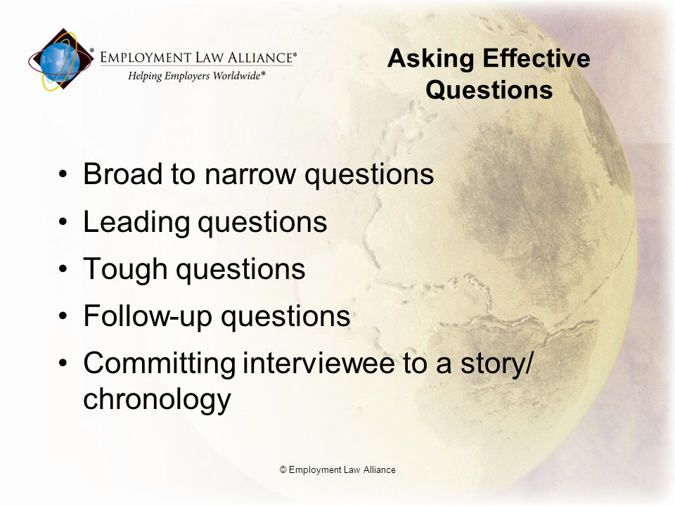 Asking Effective Questions Broad to narrow questions Leading questions Tough questions Follow-up questions Committing interviewee to a story/ chronology © Employment Law Alliance