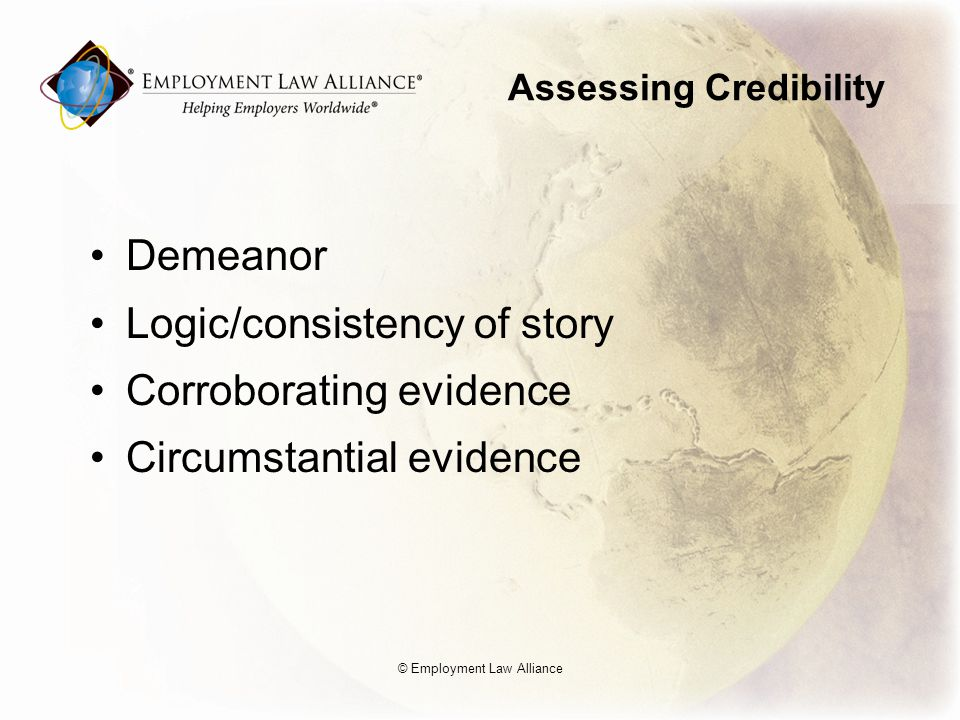Assessing Credibility Demeanor Logic/consistency of story Corroborating evidence Circumstantial evidence © Employment Law Alliance