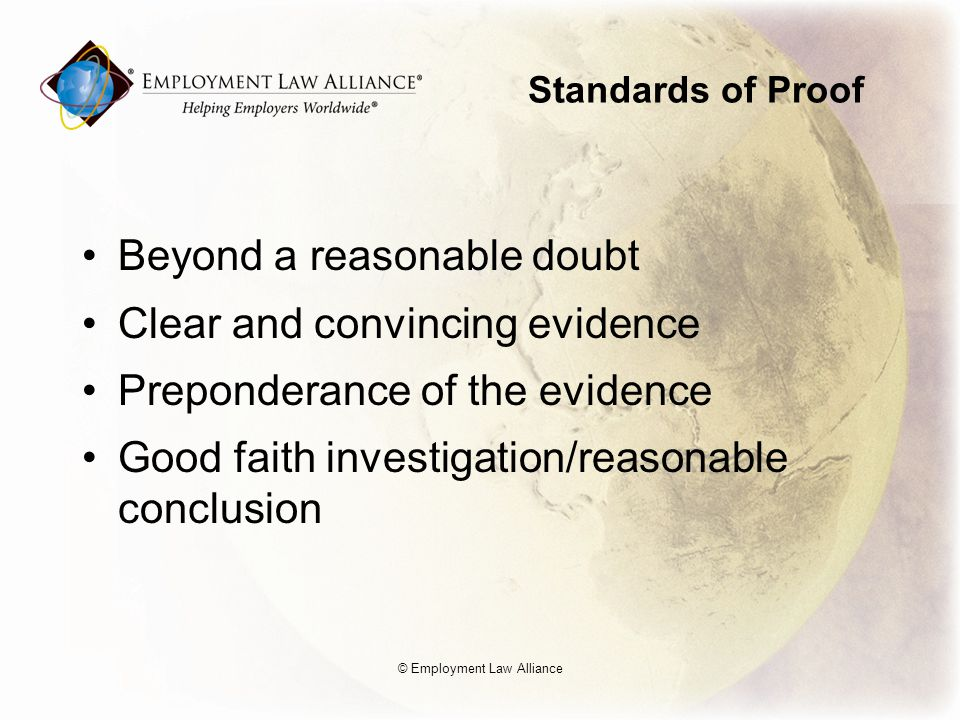Standards of Proof Beyond a reasonable doubt Clear and convincing evidence Preponderance of the evidence Good faith investigation/reasonable conclusion © Employment Law Alliance