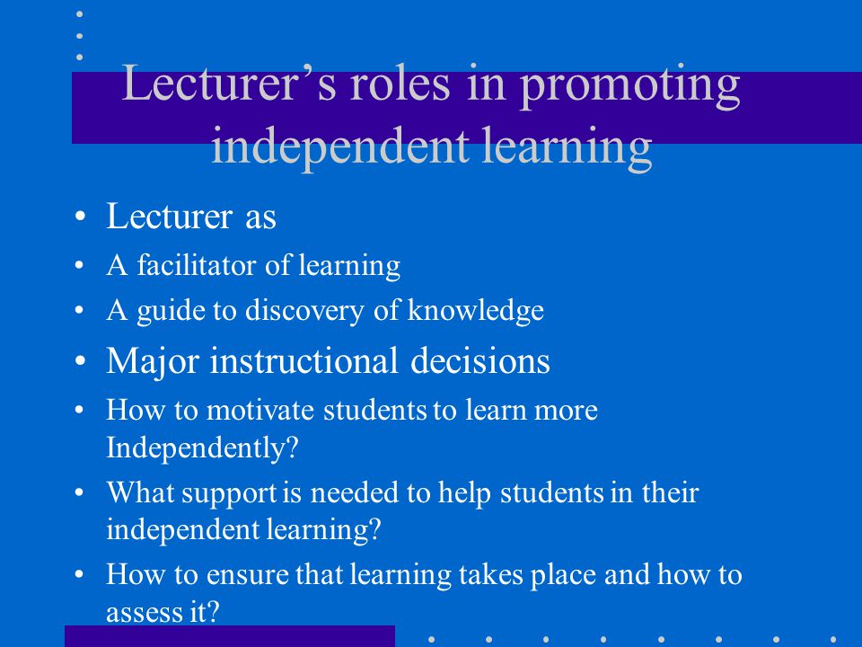 Lecturer's roles in promoting independent learning Lecturer as A facilitator of learning A guide to discovery of knowledge Major instructional decisio