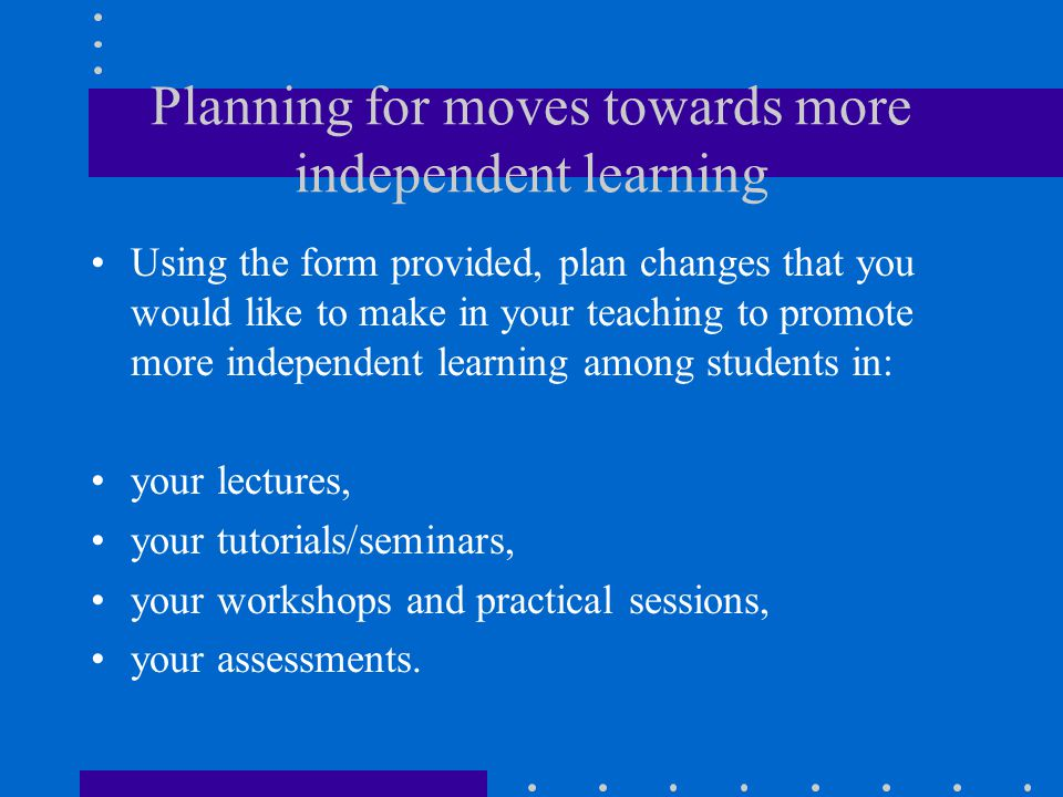 Planning for moves towards more independent learning Using the form provided, plan changes that you would like to make in your teaching to promote mor