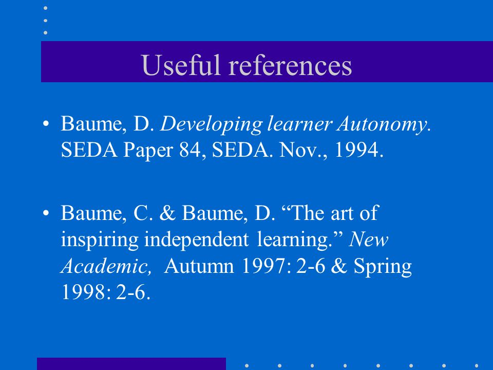 "Useful references Baume, D. Developing learner Autonomy. SEDA Paper 84, SEDA. Nov., 1994. Baume, C. & Baume, D. ""The art of inspiring independent lear"
