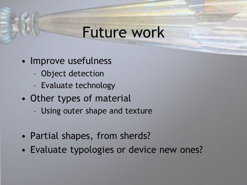 Future work Improve usefulness –Object detection –Evaluate technology Other types of material –Using outer shape and texture Partial shapes, from sherds.