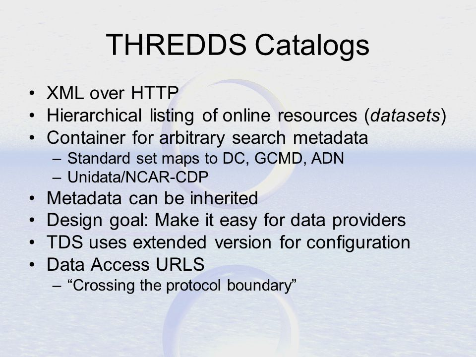 THREDDS Catalogs XML over HTTP Hierarchical listing of online resources (datasets) Container for arbitrary search metadata –Standard set maps to DC, GCMD, ADN –Unidata/NCAR-CDP Metadata can be inherited Design goal: Make it easy for data providers TDS uses extended version for configuration Data Access URLS – Crossing the protocol boundary