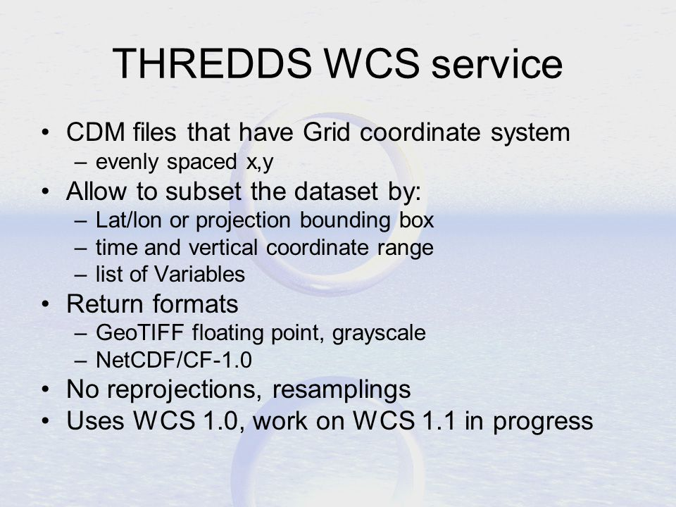 THREDDS WCS service CDM files that have Grid coordinate system –evenly spaced x,y Allow to subset the dataset by: –Lat/lon or projection bounding box –time and vertical coordinate range –list of Variables Return formats –GeoTIFF floating point, grayscale –NetCDF/CF-1.0 No reprojections, resamplings Uses WCS 1.0, work on WCS 1.1 in progress