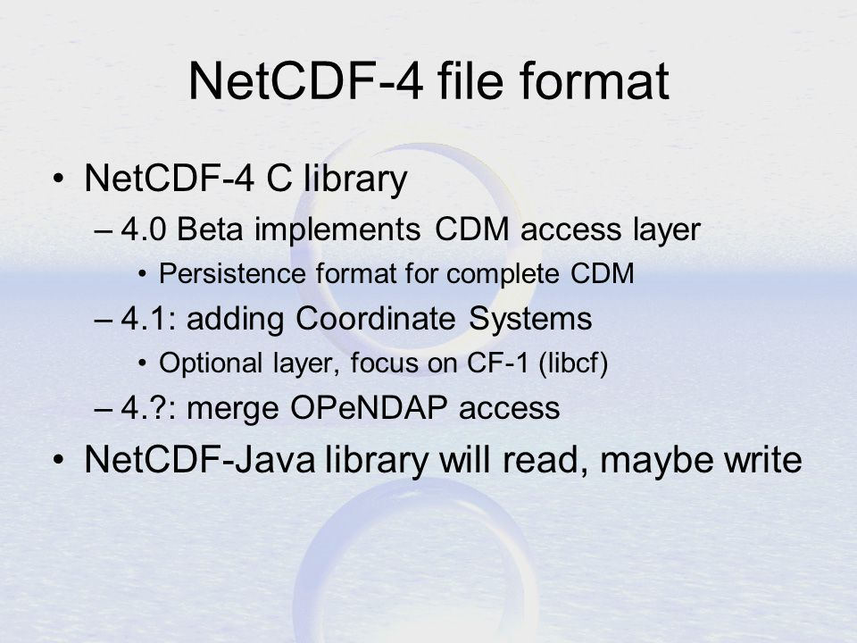 NetCDF-4 file format NetCDF-4 C library –4.0 Beta implements CDM access layer Persistence format for complete CDM –4.1: adding Coordinate Systems Optional layer, focus on CF-1 (libcf) –4. : merge OPeNDAP access NetCDF-Java library will read, maybe write