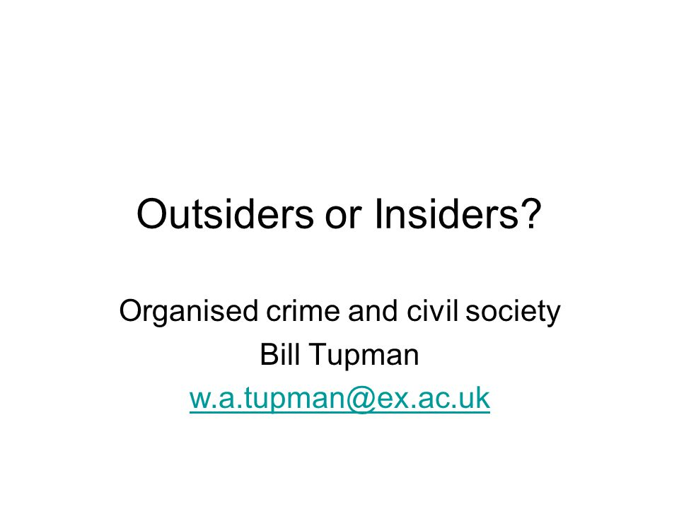 Outsiders or Insiders? Organised crime and civil society Bill Tupman w.a.tupman@ex.ac.uk