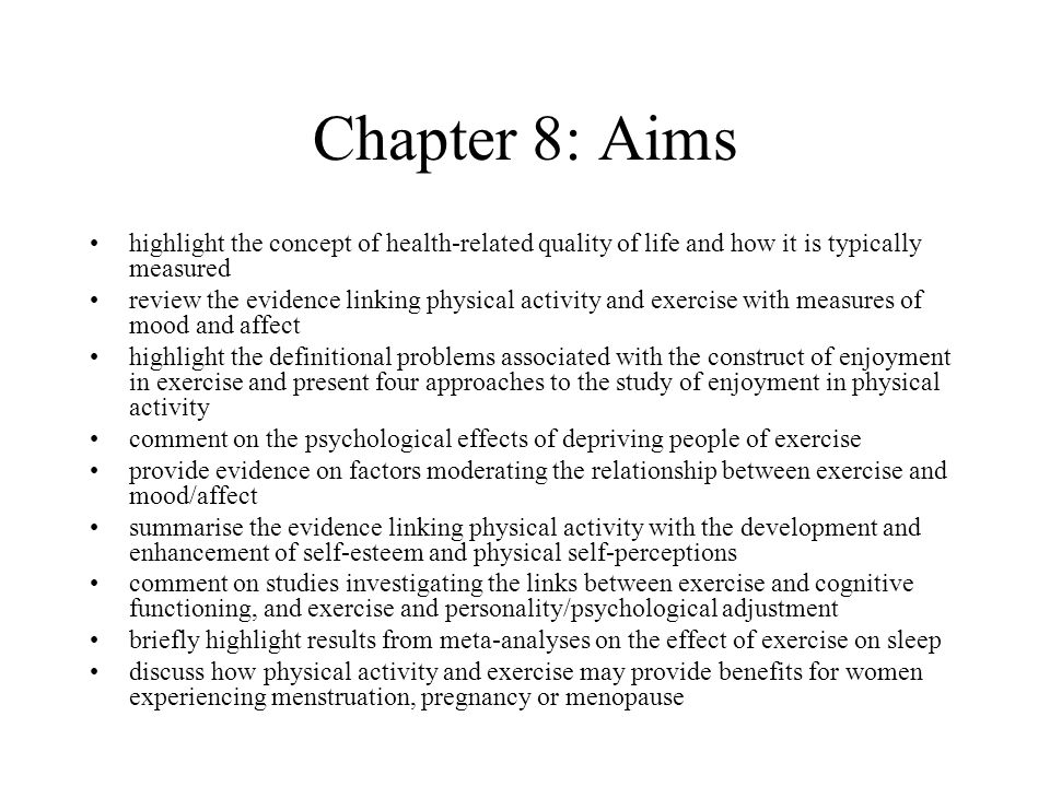 Chapter 8: Aims highlight the concept of health-related quality of life and how it is typically measured review the evidence linking physical activity and exercise with measures of mood and affect highlight the definitional problems associated with the construct of enjoyment in exercise and present four approaches to the study of enjoyment in physical activity comment on the psychological effects of depriving people of exercise provide evidence on factors moderating the relationship between exercise and mood/affect summarise the evidence linking physical activity with the development and enhancement of self-esteem and physical self-perceptions comment on studies investigating the links between exercise and cognitive functioning, and exercise and personality/psychological adjustment briefly highlight results from meta-analyses on the effect of exercise on sleep discuss how physical activity and exercise may provide benefits for women experiencing menstruation, pregnancy or menopause