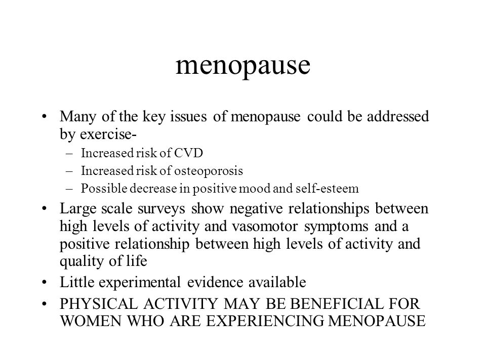 menopause Many of the key issues of menopause could be addressed by exercise- –Increased risk of CVD –Increased risk of osteoporosis –Possible decrease in positive mood and self-esteem Large scale surveys show negative relationships between high levels of activity and vasomotor symptoms and a positive relationship between high levels of activity and quality of life Little experimental evidence available PHYSICAL ACTIVITY MAY BE BENEFICIAL FOR WOMEN WHO ARE EXPERIENCING MENOPAUSE