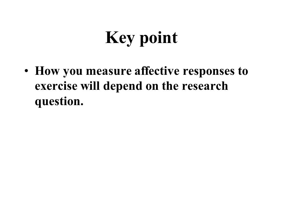 Key point How you measure affective responses to exercise will depend on the research question.