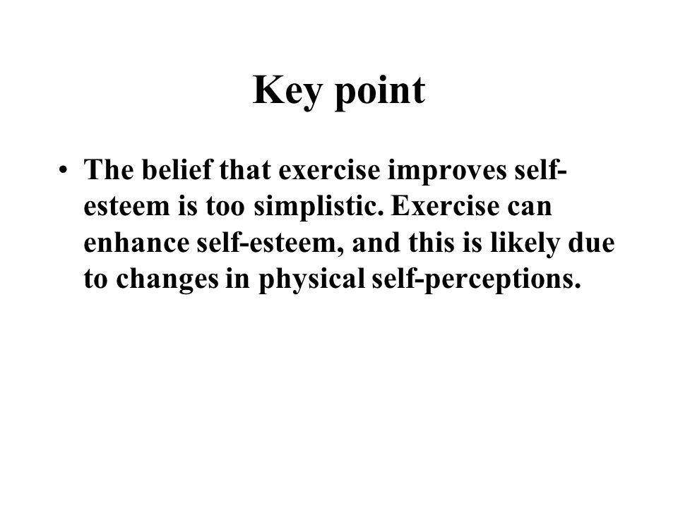 Key point The belief that exercise improves self- esteem is too simplistic.
