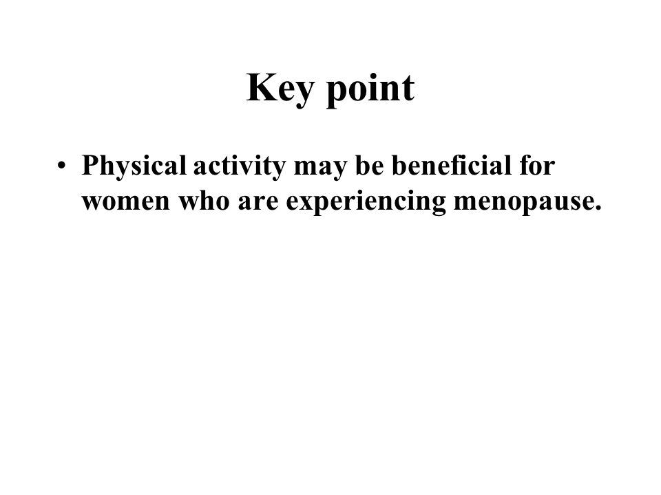 Key point Physical activity may be beneficial for women who are experiencing menopause.