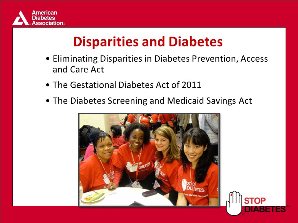 SM Eliminating Disparities in Diabetes Prevention, Access and Care Act The Gestational Diabetes Act of 2011 The Diabetes Screening and Medicaid Savings Act Disparities and Diabetes