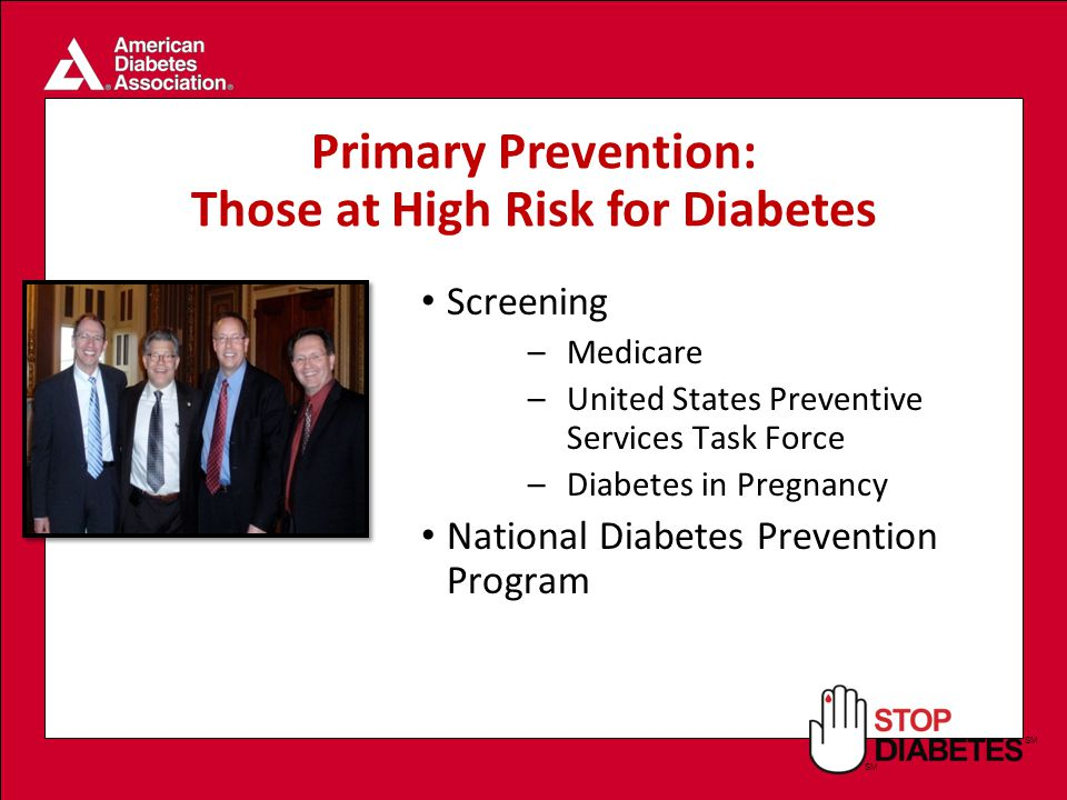 SM Screening –Medicare –United States Preventive Services Task Force –Diabetes in Pregnancy National Diabetes Prevention Program Primary Prevention: Those at High Risk for Diabetes