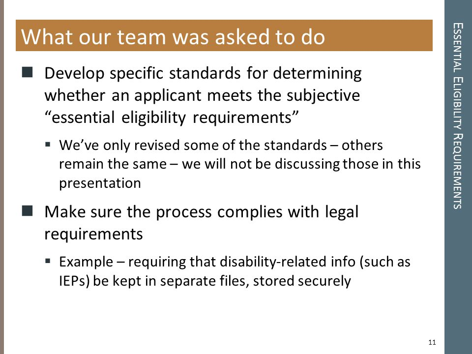 E SSENTIAL E LIGIBILITY R EQUIREMENTS What our team was asked to do Develop specific standards for determining whether an applicant meets the subjective essential eligibility requirements  We've only revised some of the standards – others remain the same – we will not be discussing those in this presentation Make sure the process complies with legal requirements  Example – requiring that disability-related info (such as IEPs) be kept in separate files, stored securely 11