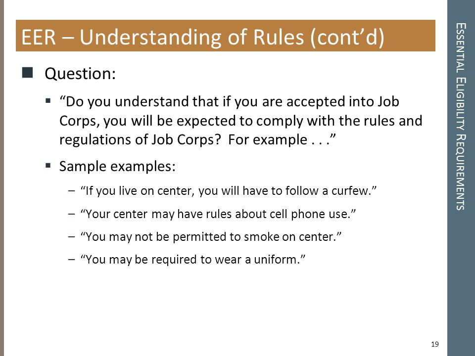 E SSENTIAL E LIGIBILITY R EQUIREMENTS EER – Understanding of Rules (cont'd) Question:  Do you understand that if you are accepted into Job Corps, you will be expected to comply with the rules and regulations of Job Corps.