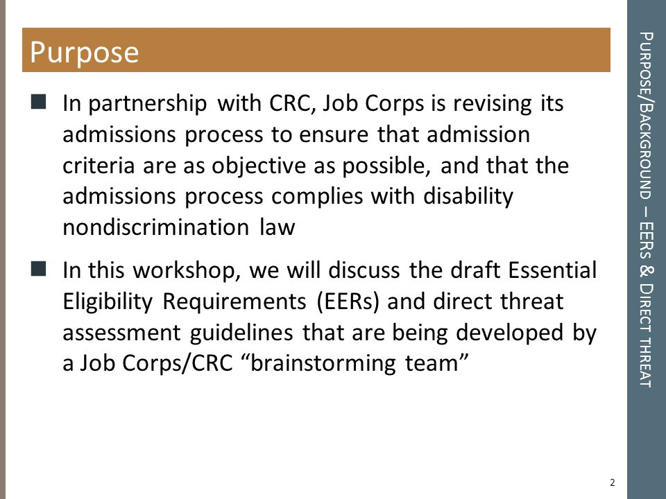 P URPOSE /B ACKGROUND – EER S & D IRECT THREAT Purpose In partnership with CRC, Job Corps is revising its admissions process to ensure that admission criteria are as objective as possible, and that the admissions process complies with disability nondiscrimination law In this workshop, we will discuss the draft Essential Eligibility Requirements (EERs) and direct threat assessment guidelines that are being developed by a Job Corps/CRC brainstorming team 2