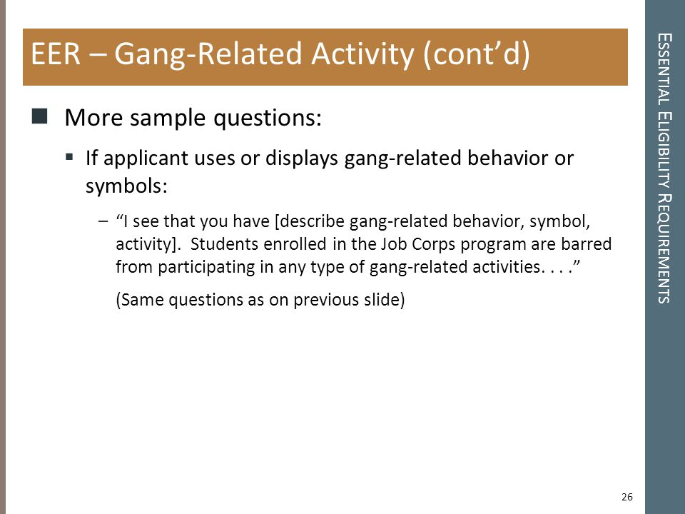 E SSENTIAL E LIGIBILITY R EQUIREMENTS EER – Gang-Related Activity (cont'd) More sample questions:  If applicant uses or displays gang-related behavior or symbols: – I see that you have [describe gang-related behavior, symbol, activity].
