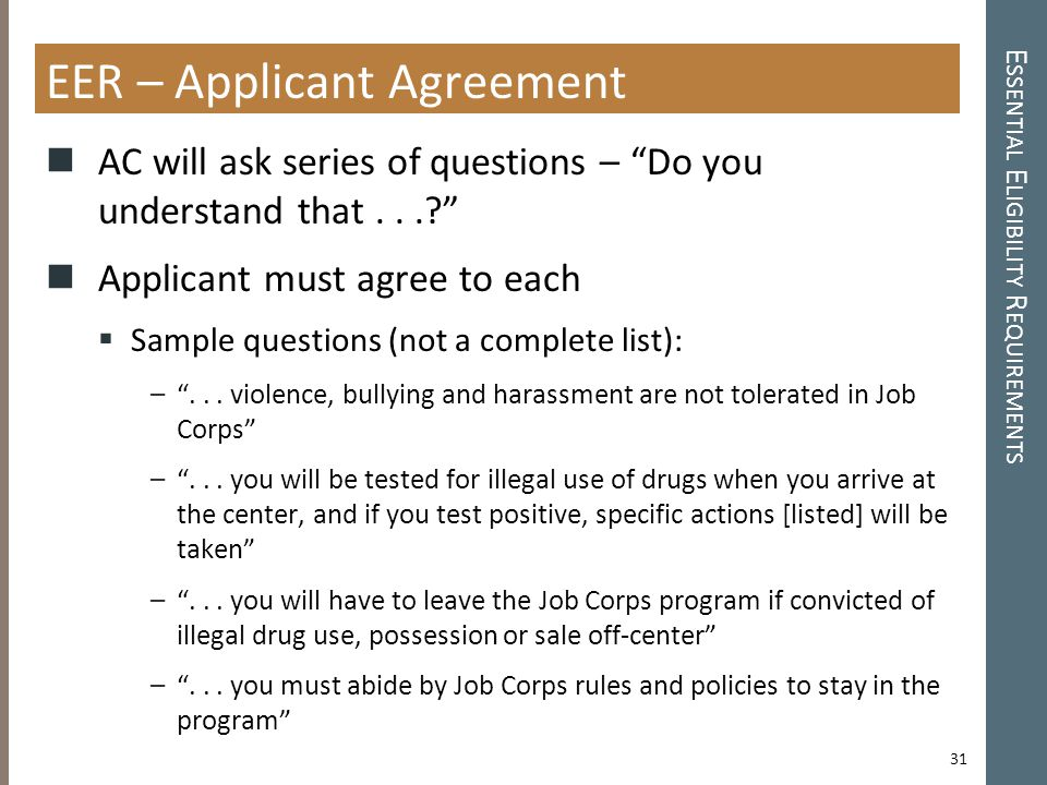 E SSENTIAL E LIGIBILITY R EQUIREMENTS EER – Applicant Agreement AC will ask series of questions – Do you understand that...? Applicant must agree to each  Sample questions (not a complete list): – ...